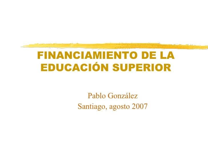 FINANCIAMIENTO DE LA  EDUCACIÓN SUPERIOR Pablo González Santiago, agosto 2007