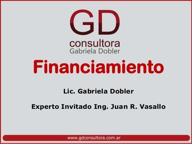 Financiamiento Lic. Gabriela Dobler Experto Invitado Ing. Juan R. Vasallo