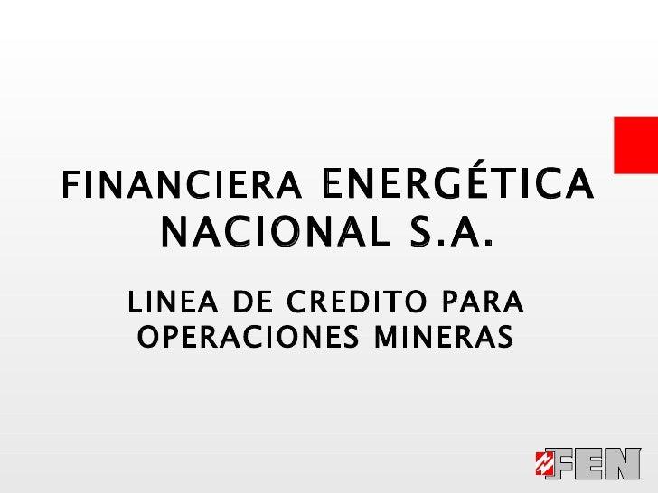 LINEA DE CREDITO PARA OPERACIONES MINERAS FINANCIERA  ENERGÉTICA NACIONAL S.A.