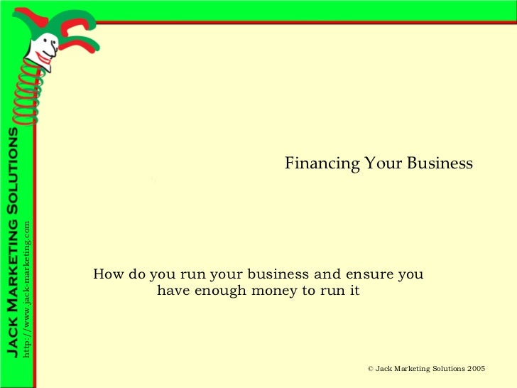 Financing Your Business How do you run your business and ensure you have enough money to run it