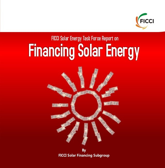 FICCI Solar Energy Task Force Report on Financing Solar Energy By FICCI Solar Financing Subgroup Federation of Indian Cham...