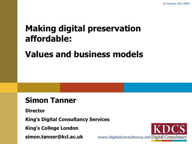 Making digital preservation affordable: Values and business models Simon Tanner Director King's Digital Consultancy Servic...