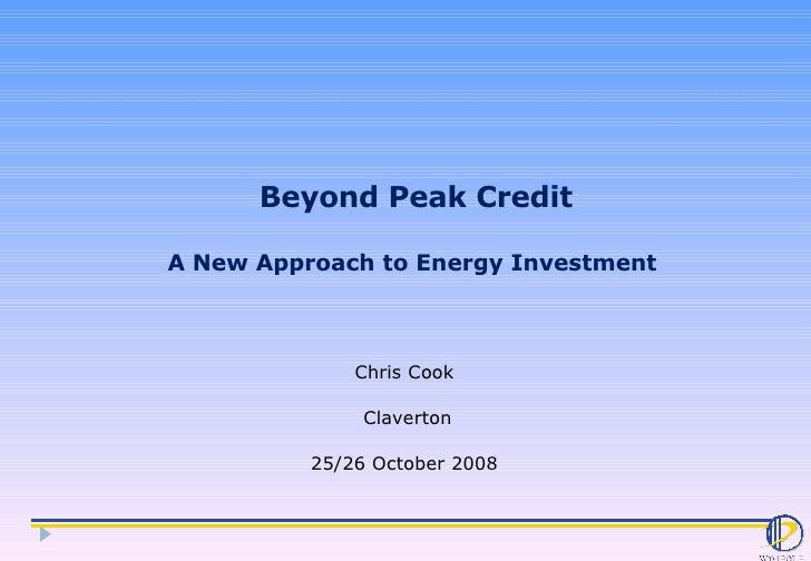 Beyond Peak Credit A New Approach to Energy Investment  Chris Cook  Claverton 25/26 October 2008