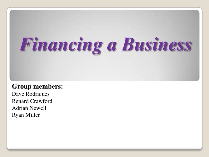 Financing a Business<br />Group members:<br />Dave Rodriques<br />Renard Crawford<br />Adrian Newell<br />Ryan Miller<br />