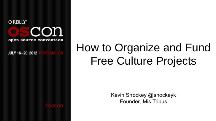How to Organize and Fund  Free Culture Projects      Kevin Shockey @shockeyk         Founder, Mis Tribus