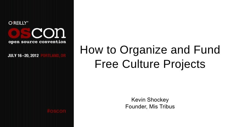 How to Organize and Fund  Free Culture Projects         Kevin Shockey       Founder, Mis Tribus
