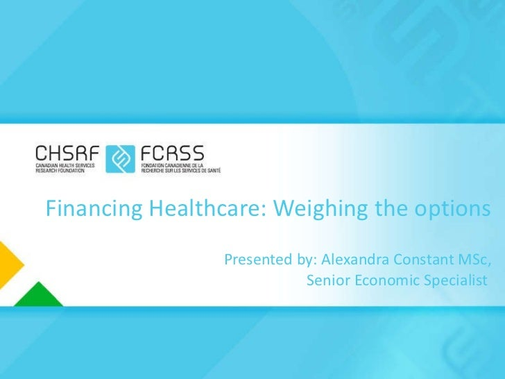 Financing Healthcare: Weighing the options Presented by: Alexandra Constant MSc,  Senior Economic Specialist