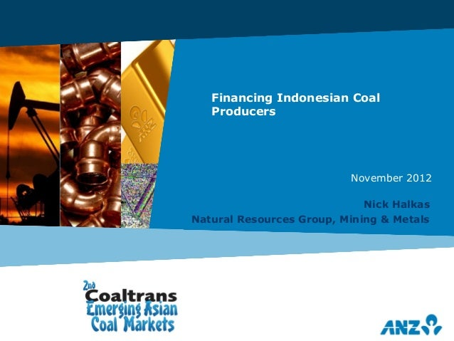 Financing Indonesian Coal Producers Nick Halkas Natural Resources Group, Mining & Metals November 2012
