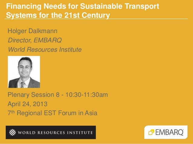 Financing Needs for Sustainable TransportSystems for the 21st CenturyPlenary Session 8 - 10:30-11:30amApril 24, 20137th Re...