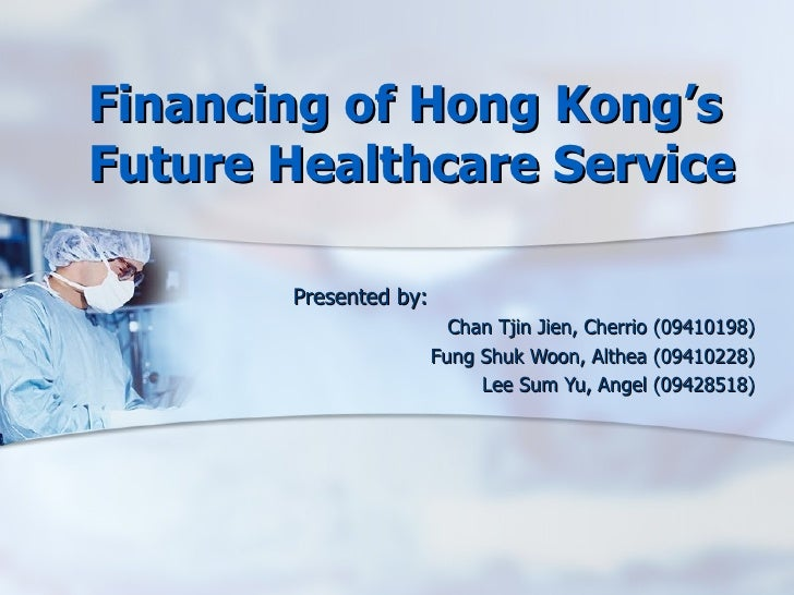 Financing of Hong Kong's Future Healthcare Service  Presented by: Chan Tjin Jien, Cherrio (09410198) Fung Shuk Woon, Althe...