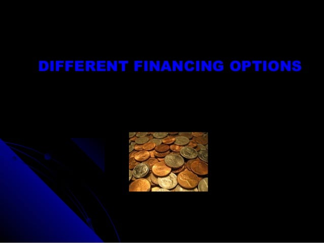 DIFFERENT FINANCING OPTIONS
