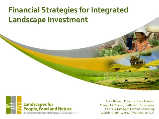 Financial Strategies for Integrated Landscape Investment Seth Shames, EcoAgriculture Partners Margot Hill Clarvis, Earth S...