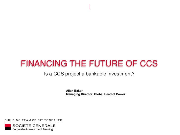 Financing the future of cCs<br />Is a CCS project a bankable investment?<br />Allan Baker<br />Managing Director  Global H...