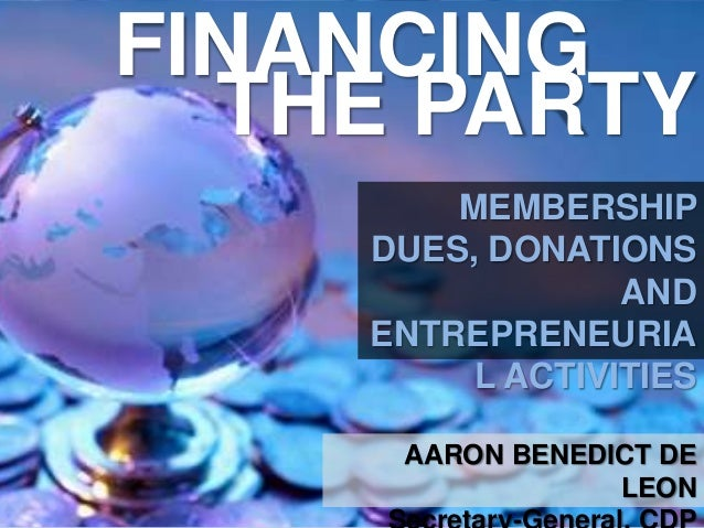 FINANCING THE PARTY MEMBERSHIP DUES, DONATIONS AND ENTREPRENEURIA L ACTIVITIES AARON BENEDICT DE LEON