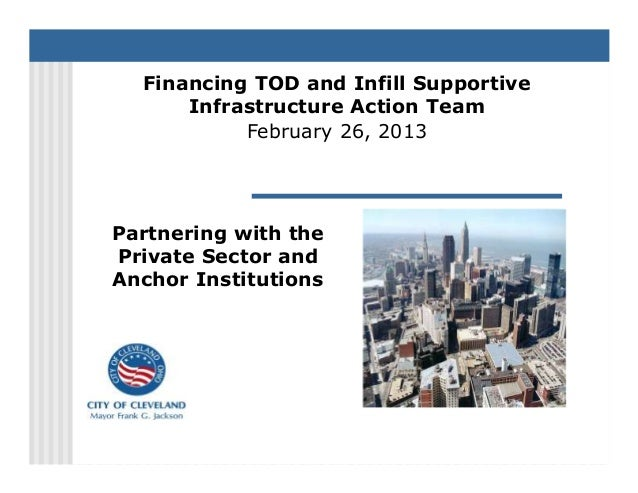 Financing TOD and Infill Supportive      Infrastructure Action Team           February 26, 2013Partnering with thePrivate ...