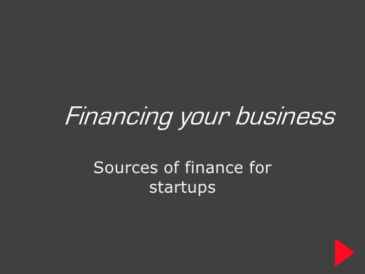 Financing your business   Sources of finance for         startups