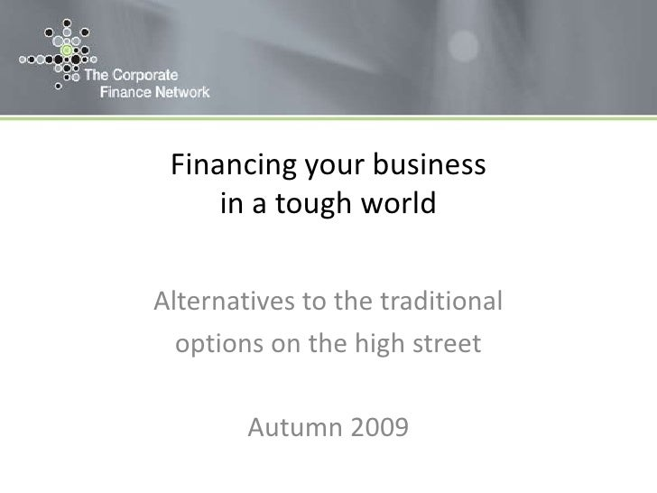 Financing your business in a tough world<br />Alternatives to the traditional <br />options on the high street<br />Autumn...