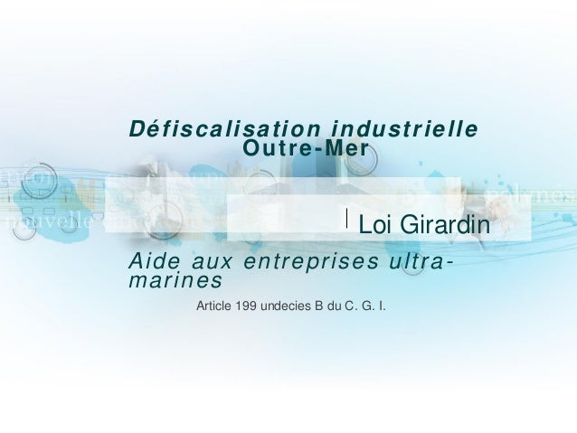 Défiscalisation industrielle Outre-Mer Aide aux entreprises ultra- marines Article 199 undecies B du C. G. I. Loi Girardin