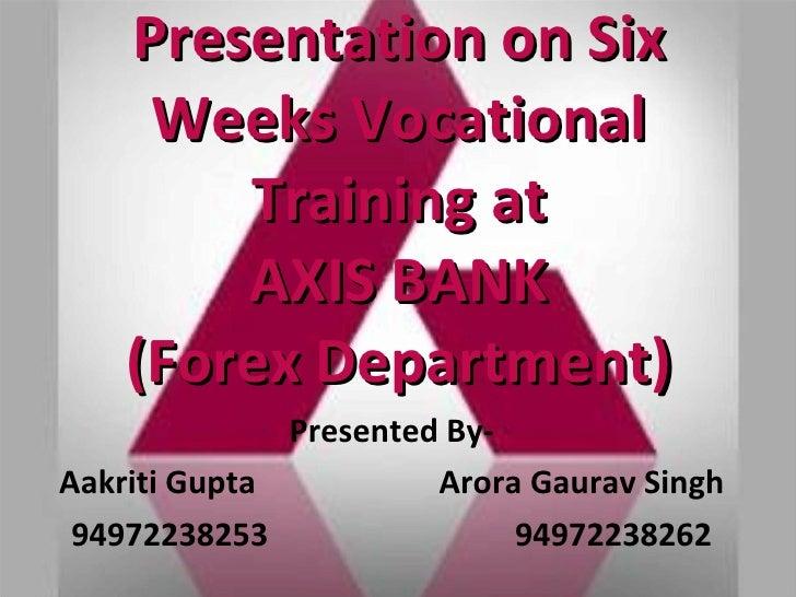 Presentation on Six Weeks Vocational Training at AXIS BANK (Forex Department) Presented By- Aakriti Gupta  Arora Gaurav Si...