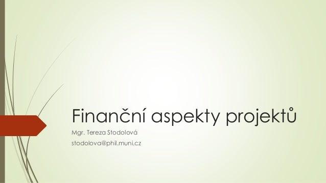 Finanční aspekty projektů Mgr. Tereza Stodolová stodolova@phil.muni.cz