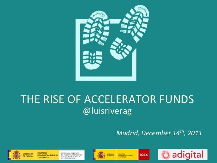 THE	  RISE	  OF	  ACCELERATOR	  FUNDS	                 @luisriverag	                           Madrid,	  December	  14th,	...