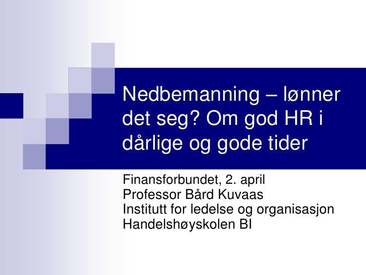 Nedbemanning – lønner det seg? Om god HR i dårlige og gode tider Finansforbundet, 2. april Professor Bård Kuvaas Institutt...