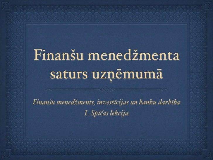 Finanšu menedžmenta   saturs uzņēmumā Finanšu menedžments, investīcijas un banku darbība                I. Spīčas lekcija
