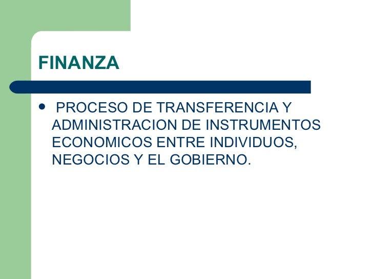 FINANZA <ul><li>PROCESO DE TRANSFERENCIA Y ADMINISTRACION DE INSTRUMENTOS ECONOMICOS ENTRE INDIVIDUOS, NEGOCIOS Y EL GOBIE...