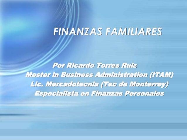 FINANZAS FAMILIARES Por Ricardo Torres Ruiz Master in Business Administration (ITAM) Lic. Mercadotecnia (Tec de Monterrey)...