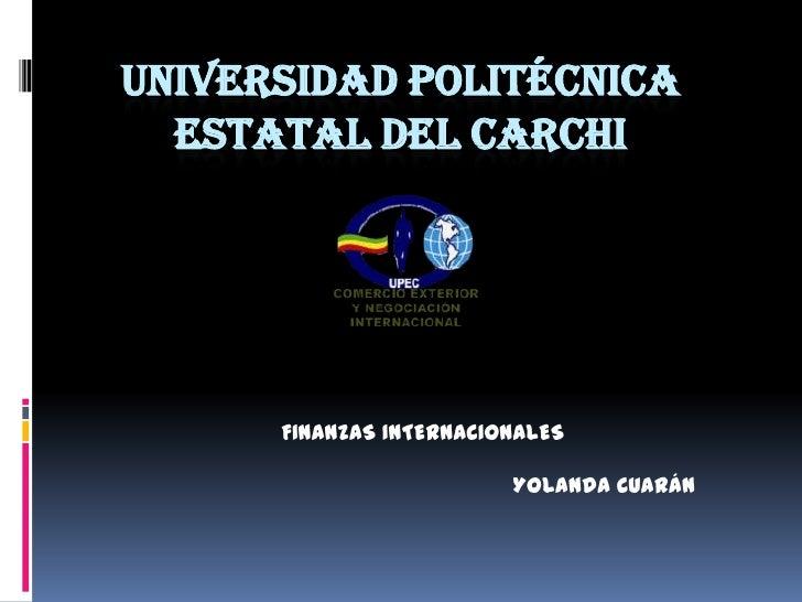 UNIVERSIDAD POLITÉCNICA  ESTATAL DEL CARCHI      FINANZAS INTERNACIONALES                         Yolanda Cuarán