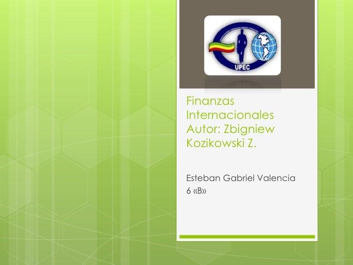 FinanzasInternacionalesAutor: ZbigniewKozikowski Z.Esteban Gabriel Valencia6 «B»