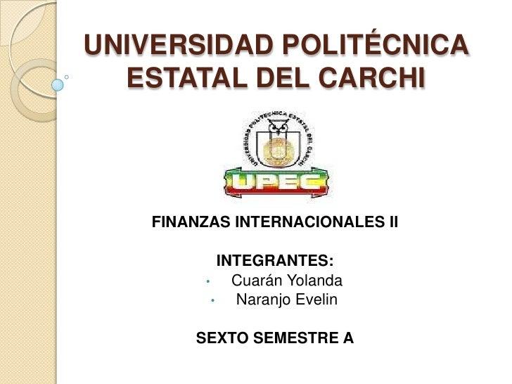 UNIVERSIDAD POLITÉCNICA  ESTATAL DEL CARCHI    FINANZAS INTERNACIONALES II             INTEGRANTES:         •     Cuarán Y...