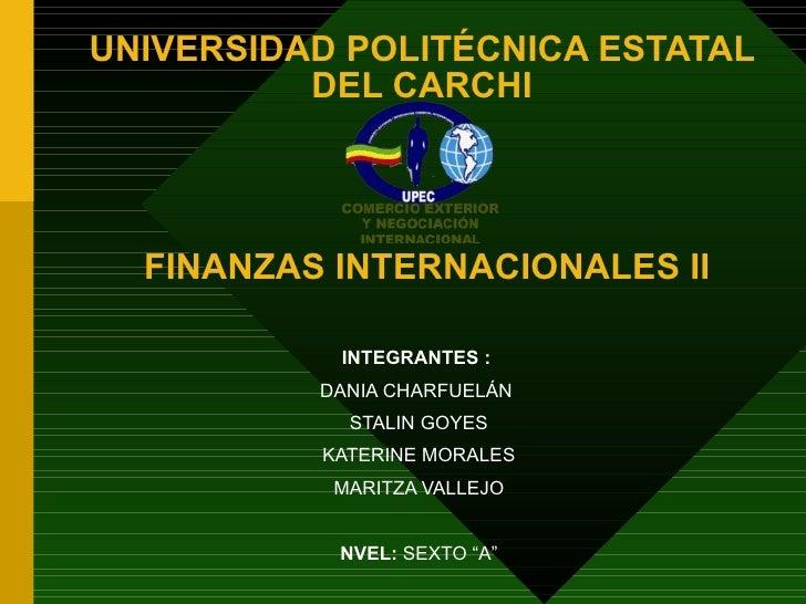 UNIVERSIDAD POLITÉCNICA ESTATAL          DEL CARCHI  FINANZAS INTERNACIONALES II           INTEGRANTES :          DANIA CH...