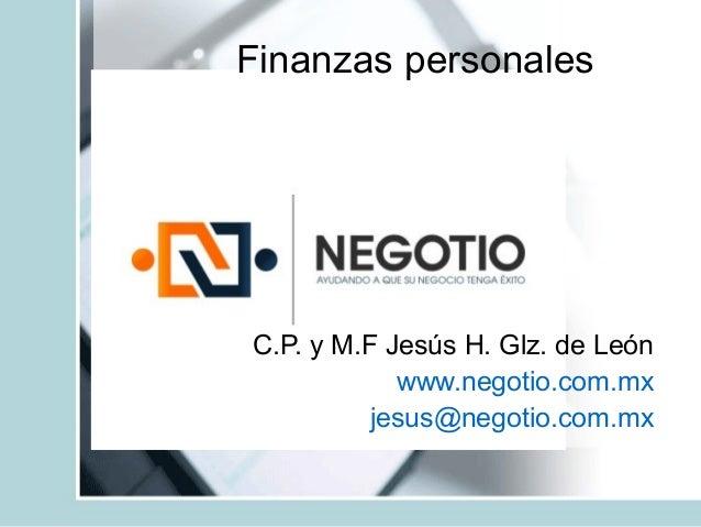 Finanzas personales C.P. y M.F Jesús H. Glz. de León www.negotio.com.mx jesus@negotio.com.mx