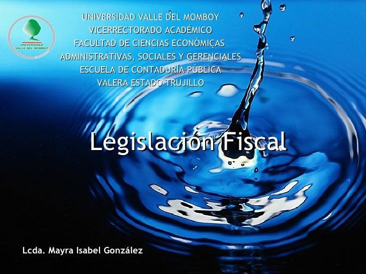 Legislación Fiscal Lcda. Mayra Isabel González UNIVERSIDAD VALLE DEL MOMBOY VICERRECTORADO ACADÉMICO FACULTAD DE CIENCIAS ...