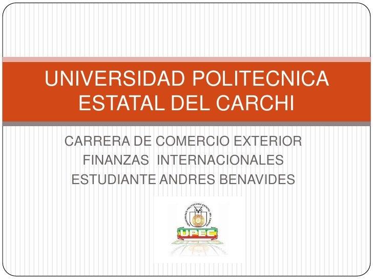 UNIVERSIDAD POLITECNICA   ESTATAL DEL CARCHI CARRERA DE COMERCIO EXTERIOR   FINANZAS INTERNACIONALES  ESTUDIANTE ANDRES BE...