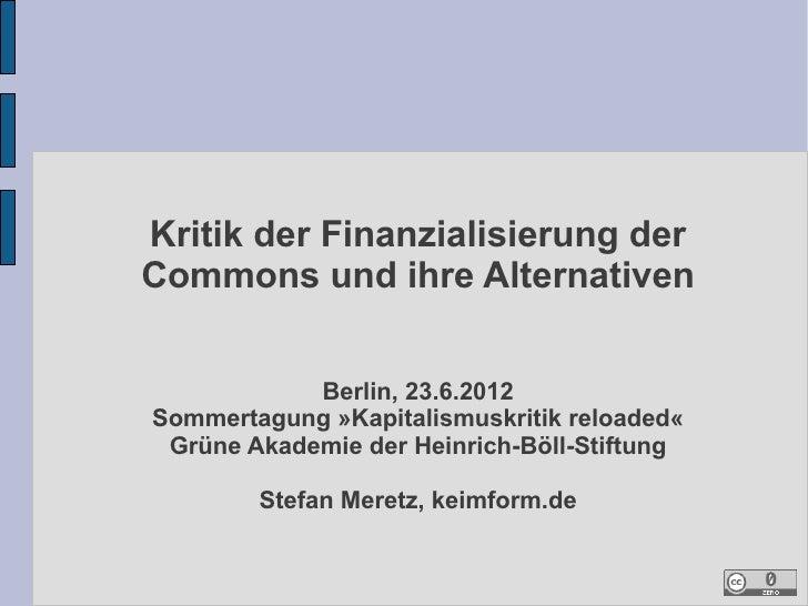 Kritik der Finanzialisierung derCommons und ihre Alternativen            Berlin, 23.6.2012Sommertagung »Kapitalismuskritik...