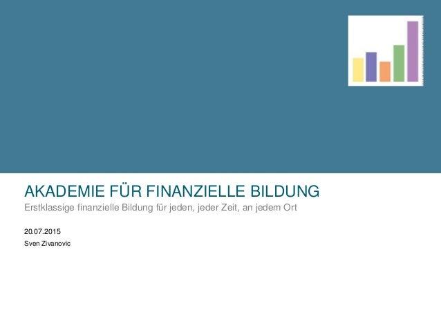 AKADEMIE FÜR FINANZIELLE BILDUNG Erstklassige finanzielle Bildung für jeden, jeder Zeit, an jedem Ort 20.07.2015 Sven Ziva...