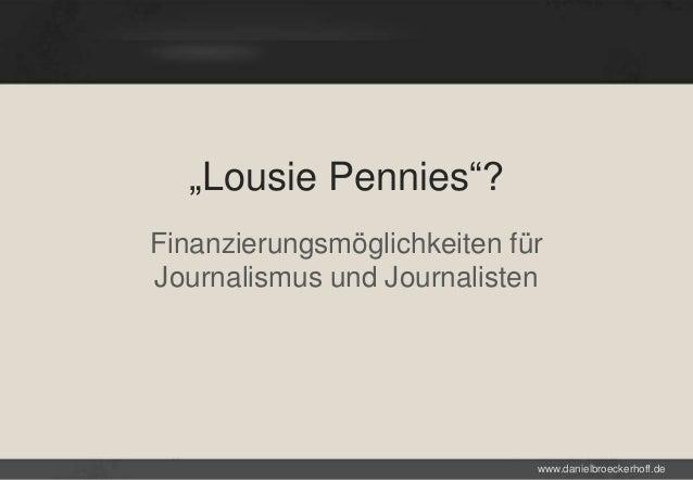 """""""Lousie Pennies""""? Finanzierungsmöglichkeiten für Journalismus und Journalisten  www.danielbroeckerhoff.de"""