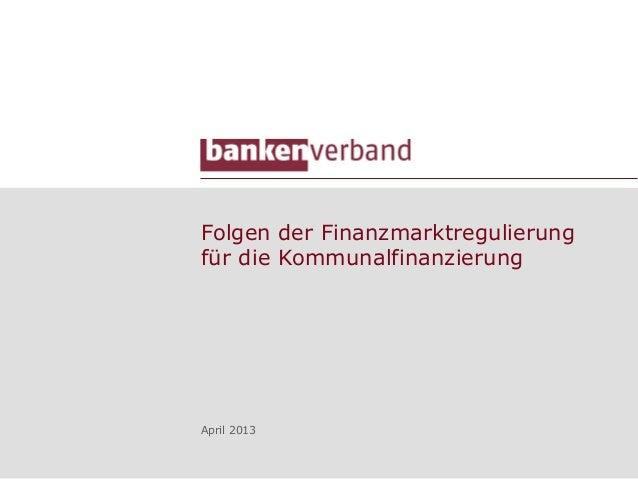Folgen der Finanzmarktregulierungfür die KommunalfinanzierungApril 2013