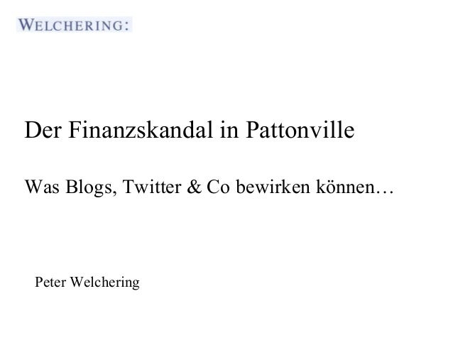 Der Finanzskandal in PattonvilleWas Blogs, Twitter & Co bewirken können…  Journalistenakademie Stuttgart Peter Welchering ...