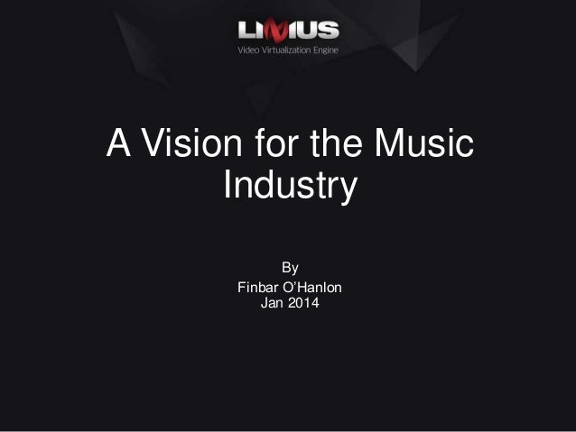 A Vision for the Music Industry By Finbar O'Hanlon Jan 2014