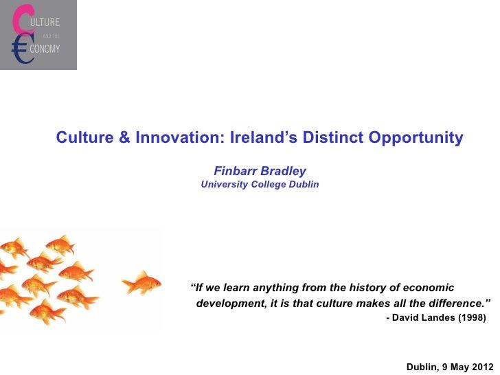 Culture & Innovation: Ireland's Distinct Opportunity                     Finbarr Bradley                   University Coll...