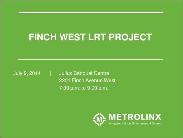 FINCH WEST LRT PROJECT July 9, 2014 | Julius Banquet Centre 2201 Finch Avenue West 7:00 p.m. to 9:00 p.m.