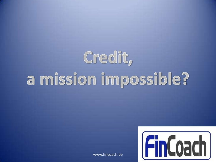 Credit, a mission impossible?<br />www.fincoach.be<br />Slide 1<br />