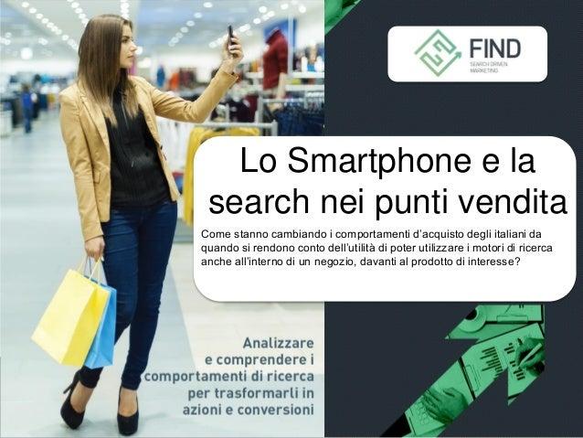 Lo Smartphone e la search nei punti vendita Come stanno cambiando i comportamenti d'acquisto degli italiani da quando si r...