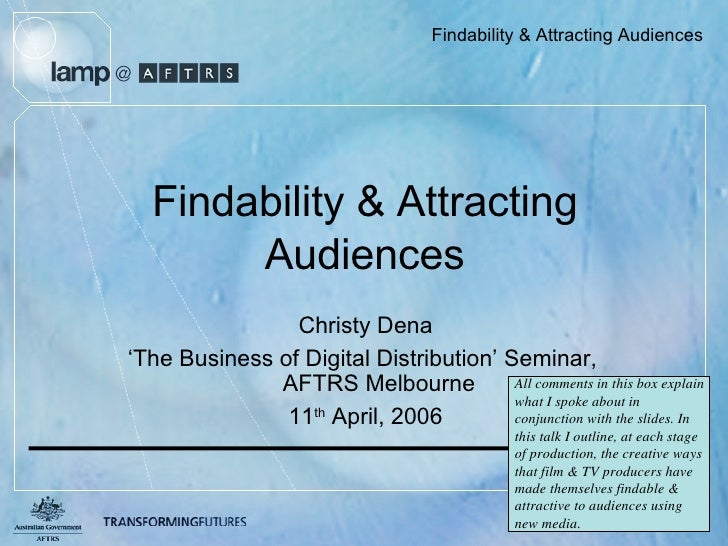 Findability & Attracting Audiences Christy Dena ' The Business of Digital Distribution' Seminar,  AFTRS Melbourne 11 th  A...