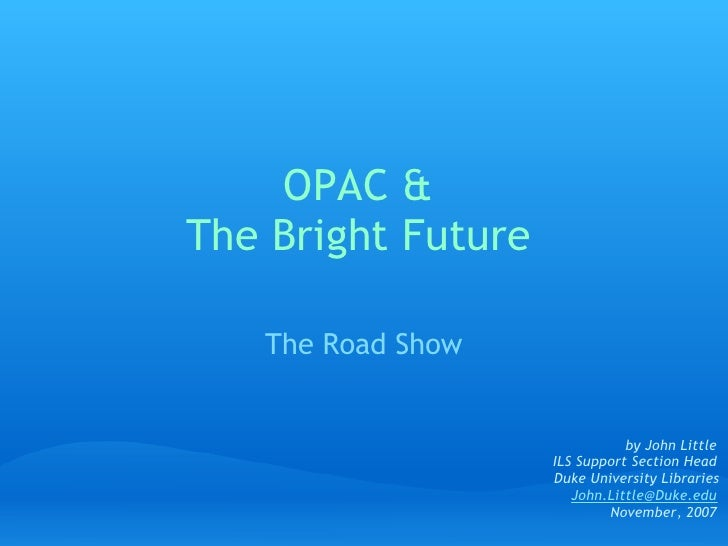 OPAC & The Bright Future     The Road Show                                  by John Little                     ILS Support...