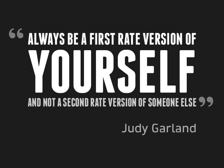 """   Always be a first rate version of    yourself                                                    ""    and not a second..."