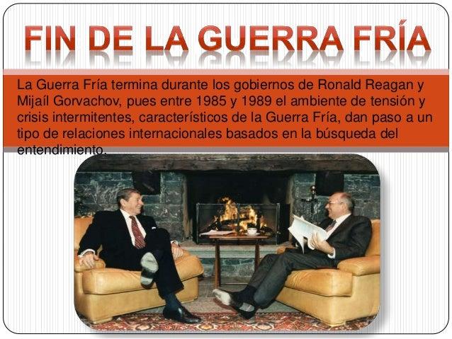 La Guerra Fría termina durante los gobiernos de Ronald Reagan y Mijaíl Gorvachov, pues entre 1985 y 1989 el ambiente de te...